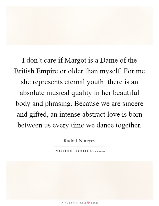 I don't care if Margot is a Dame of the British Empire or older than myself. For me she represents eternal youth; there is an absolute musical quality in her beautiful body and phrasing. Because we are sincere and gifted, an intense abstract love is born between us every time we dance together Picture Quote #1