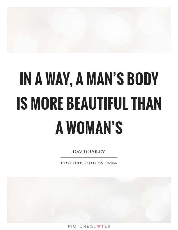 In a way, a man's body is more beautiful than a woman's Picture Quote #1