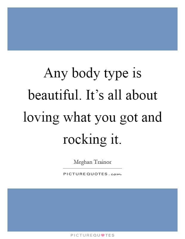 Any body type is beautiful. It's all about loving what you got and rocking it Picture Quote #1