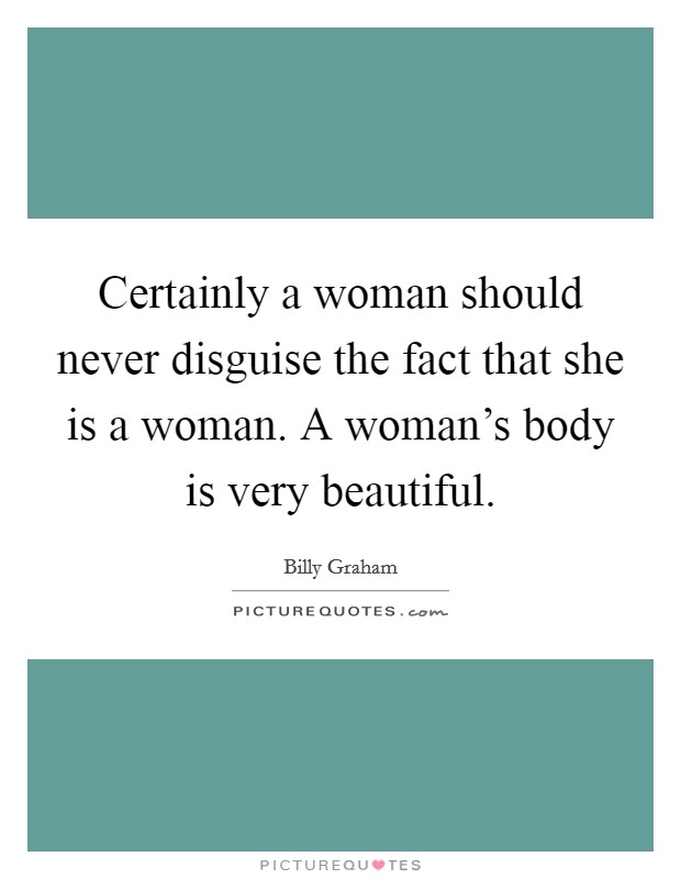 Certainly a woman should never disguise the fact that she is a woman. A woman's body is very beautiful Picture Quote #1
