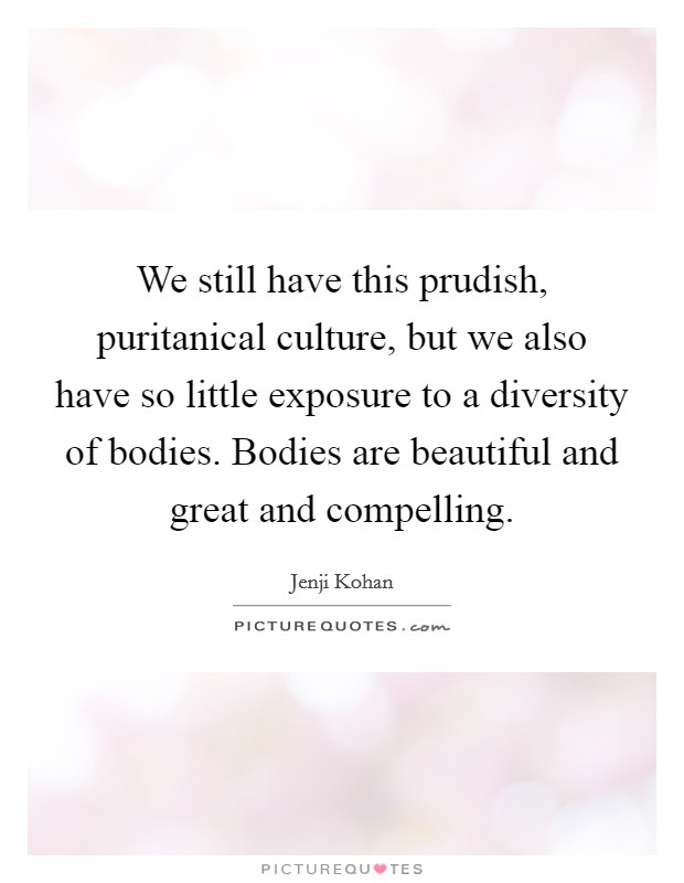 We still have this prudish, puritanical culture, but we also have so little exposure to a diversity of bodies. Bodies are beautiful and great and compelling Picture Quote #1