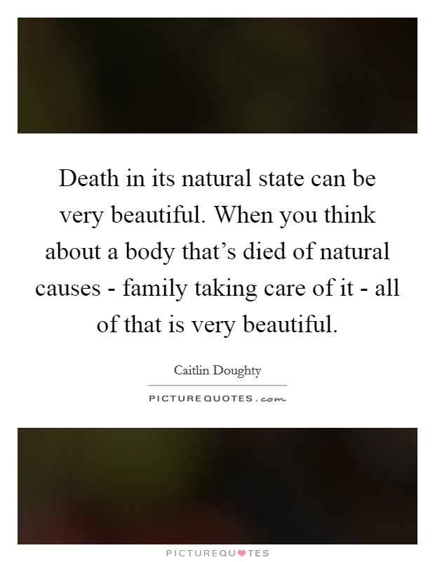 Death in its natural state can be very beautiful. When you think about a body that's died of natural causes - family taking care of it - all of that is very beautiful Picture Quote #1