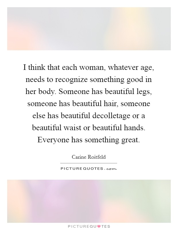 I think that each woman, whatever age, needs to recognize something good in her body. Someone has beautiful legs, someone has beautiful hair, someone else has beautiful decolletage or a beautiful waist or beautiful hands. Everyone has something great Picture Quote #1