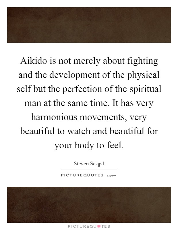 Aikido is not merely about fighting and the development of the physical self but the perfection of the spiritual man at the same time. It has very harmonious movements, very beautiful to watch and beautiful for your body to feel Picture Quote #1