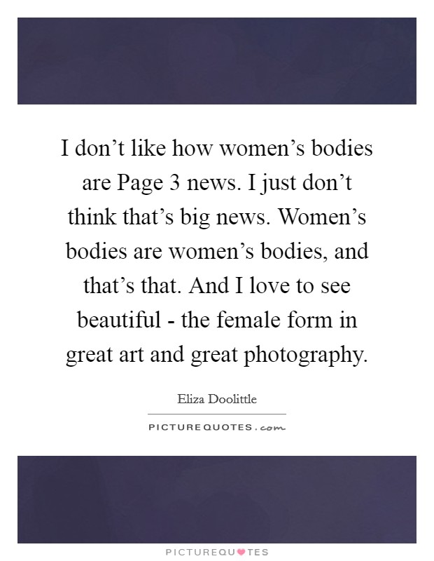 I don't like how women's bodies are Page 3 news. I just don't think that's big news. Women's bodies are women's bodies, and that's that. And I love to see beautiful - the female form in great art and great photography Picture Quote #1