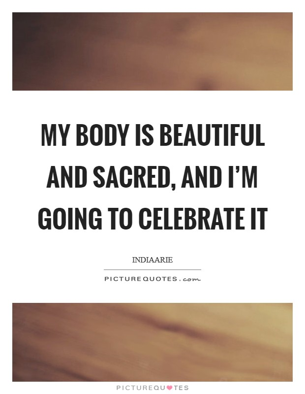 My body is beautiful and sacred, and I'm going to celebrate it Picture Quote #1