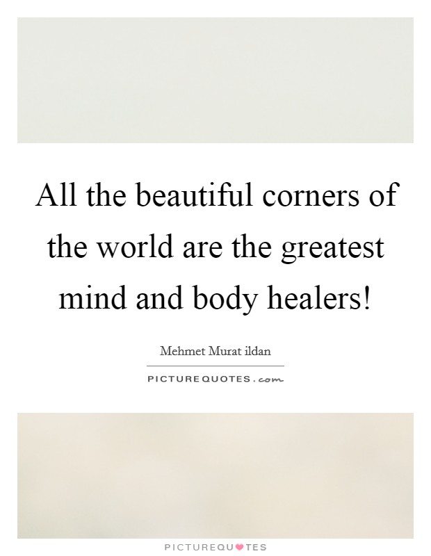 All the beautiful corners of the world are the greatest mind and body healers! Picture Quote #1