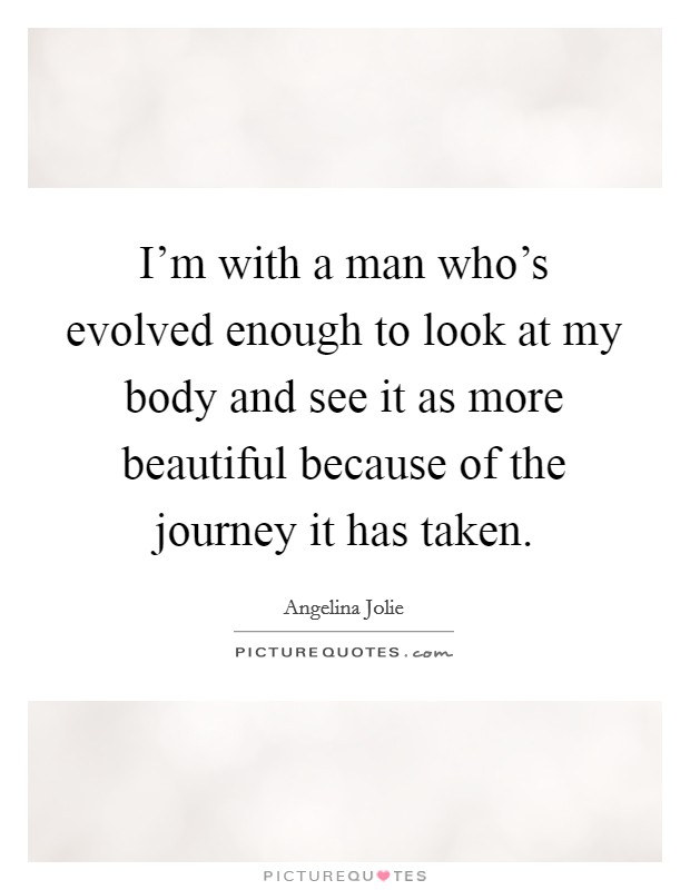 I'm with a man who's evolved enough to look at my body and see it as more beautiful because of the journey it has taken Picture Quote #1