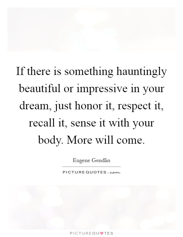 If there is something hauntingly beautiful or impressive in your dream, just honor it, respect it, recall it, sense it with your body. More will come Picture Quote #1