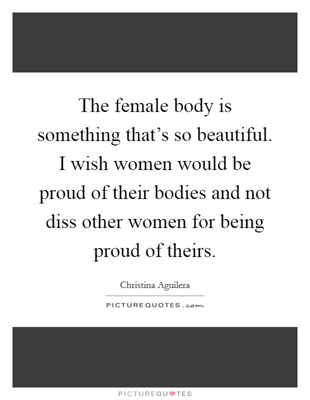 The female body is something that's so beautiful. I wish women would be proud of their bodies and not diss other women for being proud of theirs Picture Quote #1