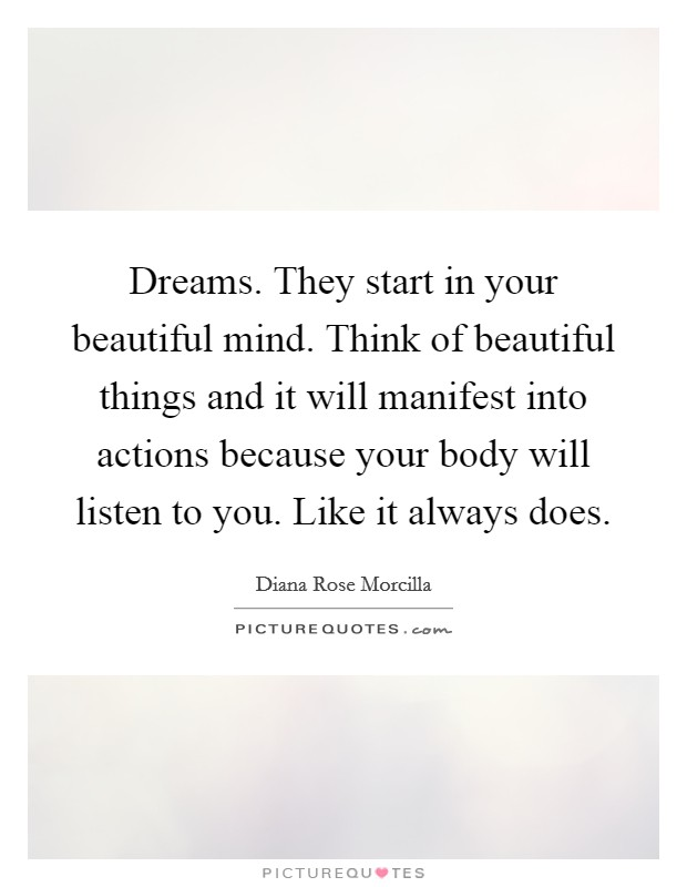 Dreams. They start in your beautiful mind. Think of beautiful things and it will manifest into actions because your body will listen to you. Like it always does Picture Quote #1