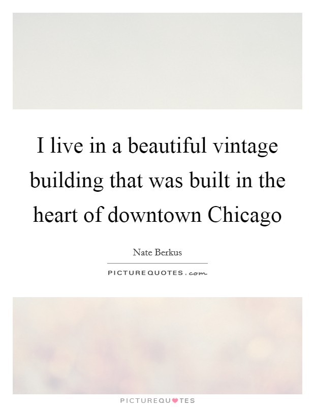 I live in a beautiful vintage building that was built in the heart of downtown Chicago Picture Quote #1
