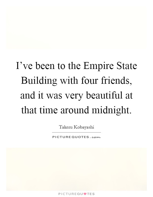I've been to the Empire State Building with four friends, and it was very beautiful at that time around midnight Picture Quote #1