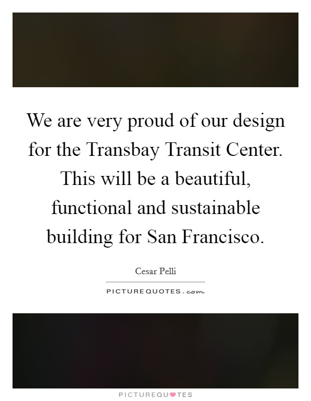 We are very proud of our design for the Transbay Transit Center. This will be a beautiful, functional and sustainable building for San Francisco Picture Quote #1