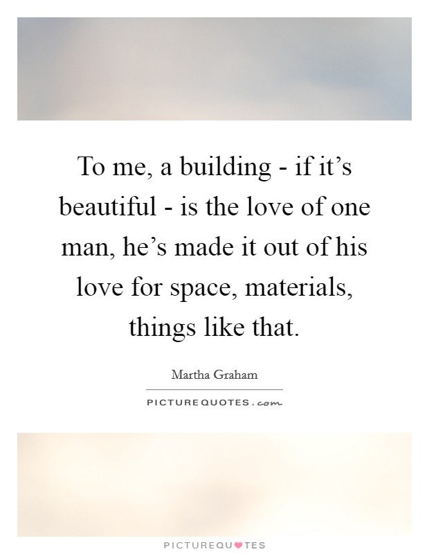 To me, a building - if it's beautiful - is the love of one man, he's made it out of his love for space, materials, things like that Picture Quote #1