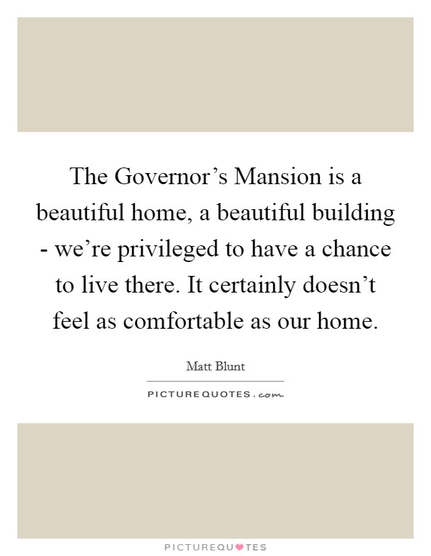 The Governor's Mansion is a beautiful home, a beautiful building - we're privileged to have a chance to live there. It certainly doesn't feel as comfortable as our home Picture Quote #1