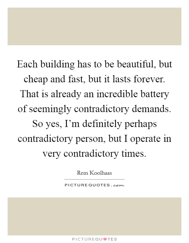 Each building has to be beautiful, but cheap and fast, but it lasts forever. That is already an incredible battery of seemingly contradictory demands. So yes, I'm definitely perhaps contradictory person, but I operate in very contradictory times Picture Quote #1