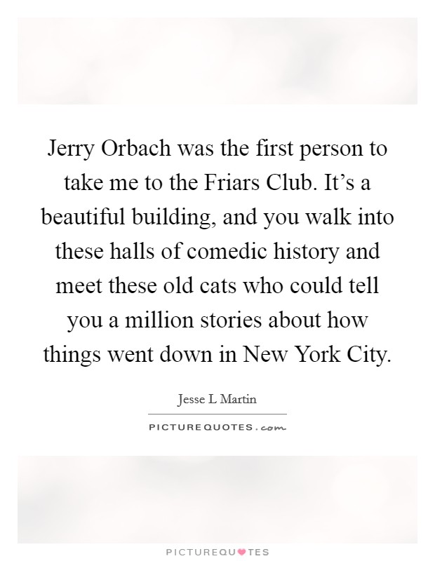 Jerry Orbach was the first person to take me to the Friars Club. It's a beautiful building, and you walk into these halls of comedic history and meet these old cats who could tell you a million stories about how things went down in New York City Picture Quote #1