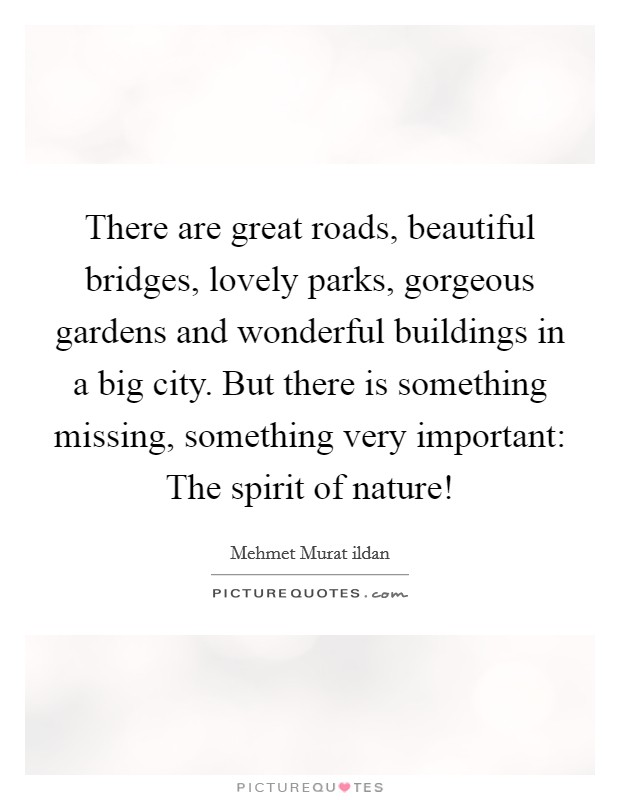 There are great roads, beautiful bridges, lovely parks, gorgeous gardens and wonderful buildings in a big city. But there is something missing, something very important: The spirit of nature! Picture Quote #1