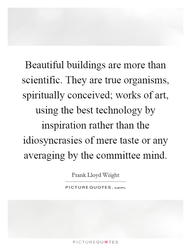 Beautiful buildings are more than scientific. They are true organisms, spiritually conceived; works of art, using the best technology by inspiration rather than the idiosyncrasies of mere taste or any averaging by the committee mind Picture Quote #1