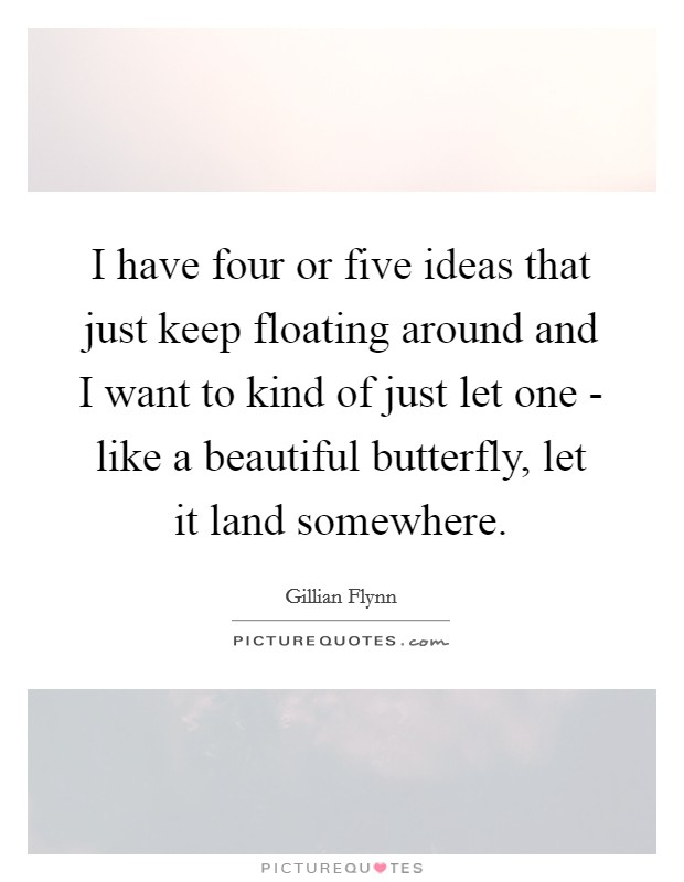 I have four or five ideas that just keep floating around and I want to kind of just let one - like a beautiful butterfly, let it land somewhere Picture Quote #1