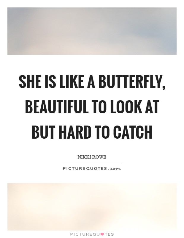 She is like a butterfly, Beautiful to look at But hard to catch Picture Quote #1