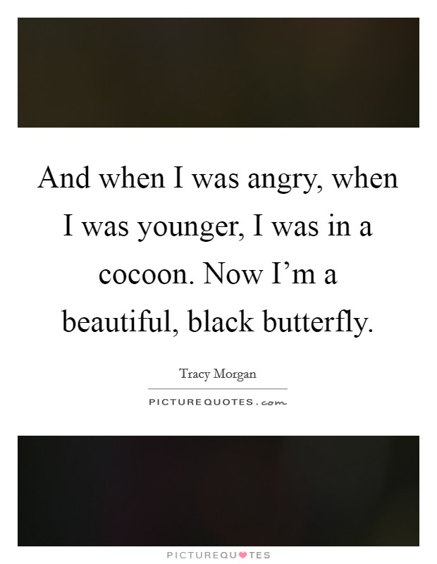 And when I was angry, when I was younger, I was in a cocoon. Now I'm a beautiful, black butterfly Picture Quote #1