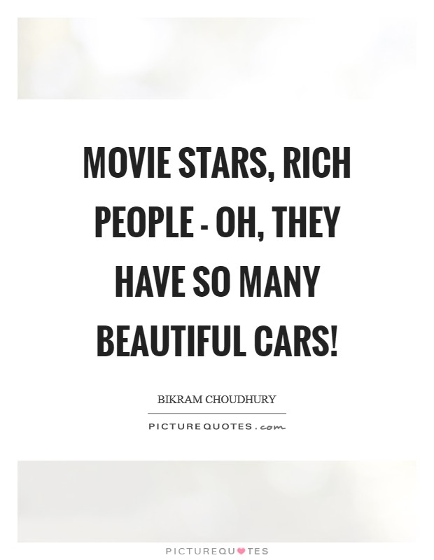 Movie stars, rich people - oh, they have so many beautiful cars! Picture Quote #1