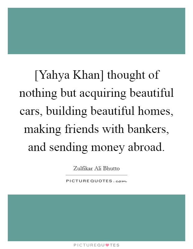 [Yahya Khan] thought of nothing but acquiring beautiful cars, building beautiful homes, making friends with bankers, and sending money abroad Picture Quote #1