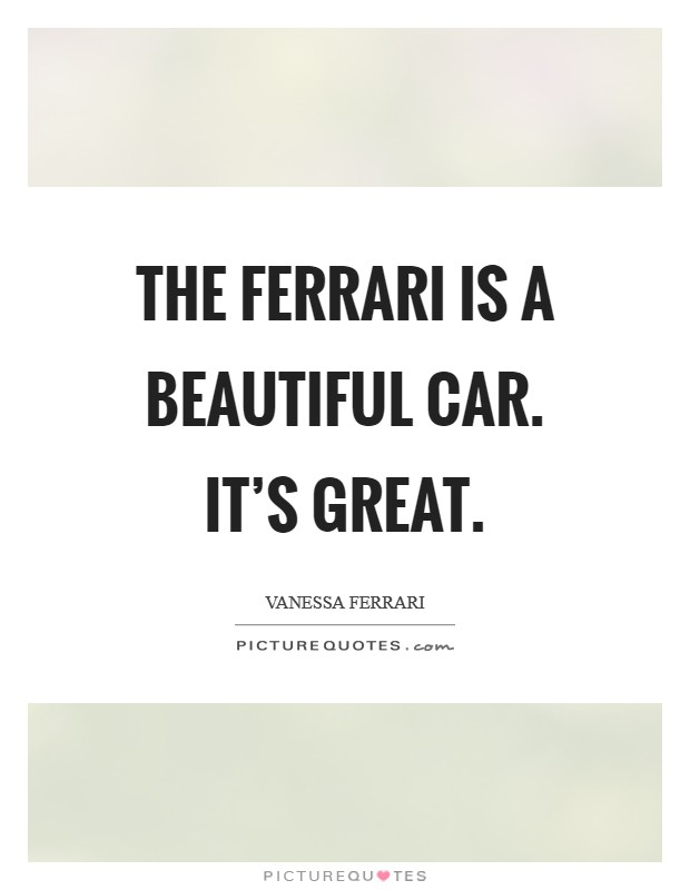 The Ferrari is a beautiful car. It's great Picture Quote #1