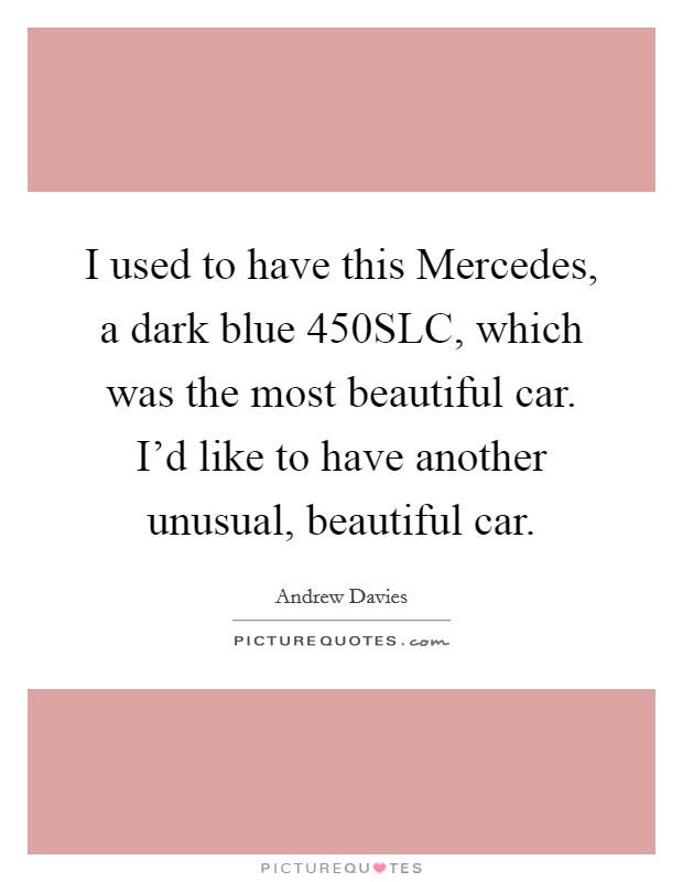 I used to have this Mercedes, a dark blue 450SLC, which was the most beautiful car. I'd like to have another unusual, beautiful car Picture Quote #1