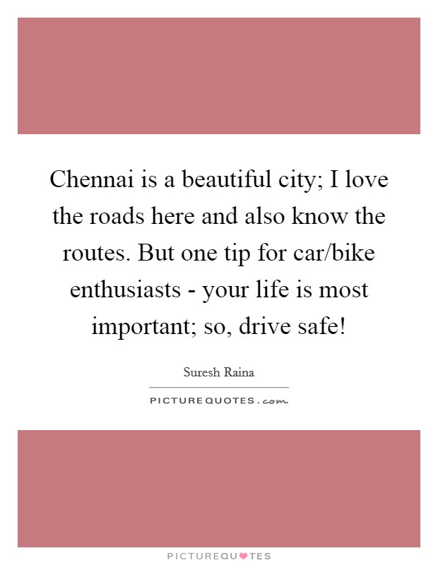 Chennai is a beautiful city; I love the roads here and also know the routes. But one tip for car/bike enthusiasts - your life is most important; so, drive safe! Picture Quote #1