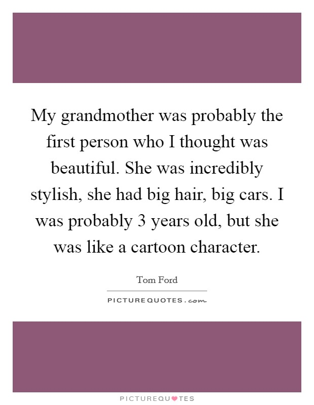My grandmother was probably the first person who I thought was beautiful. She was incredibly stylish, she had big hair, big cars. I was probably 3 years old, but she was like a cartoon character Picture Quote #1