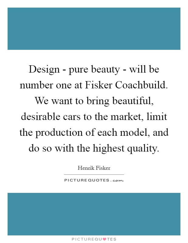 Design - pure beauty - will be number one at Fisker Coachbuild. We want to bring beautiful, desirable cars to the market, limit the production of each model, and do so with the highest quality Picture Quote #1