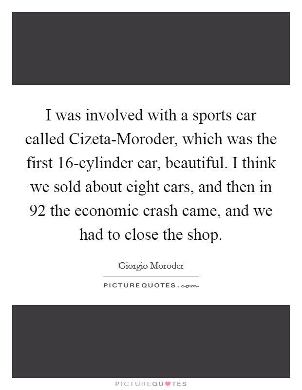 I was involved with a sports car called Cizeta-Moroder, which was the first 16-cylinder car, beautiful. I think we sold about eight cars, and then in  92 the economic crash came, and we had to close the shop Picture Quote #1