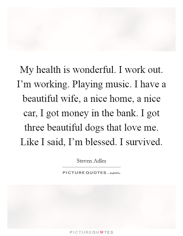 My health is wonderful. I work out. I'm working. Playing music. I have a beautiful wife, a nice home, a nice car, I got money in the bank. I got three beautiful dogs that love me. Like I said, I'm blessed. I survived Picture Quote #1