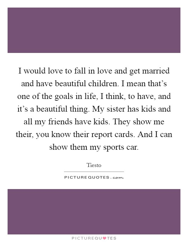 I would love to fall in love and get married and have beautiful children. I mean that's one of the goals in life, I think, to have, and it's a beautiful thing. My sister has kids and all my friends have kids. They show me their, you know their report cards. And I can show them my sports car Picture Quote #1