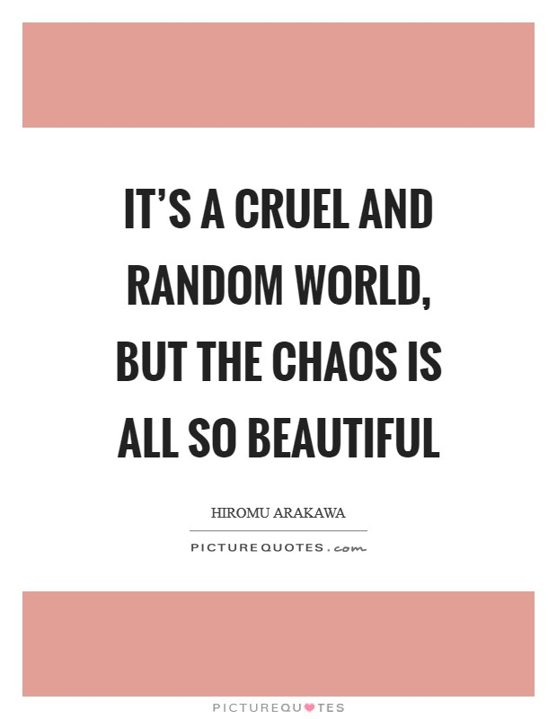 It's a cruel and random world, but the chaos is all so beautiful Picture Quote #1