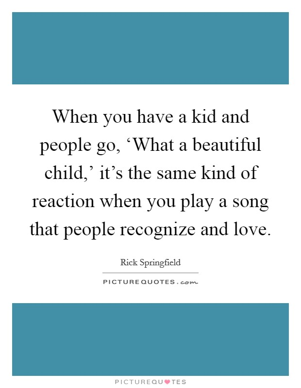 When you have a kid and people go, 'What a beautiful child,' it's the same kind of reaction when you play a song that people recognize and love Picture Quote #1