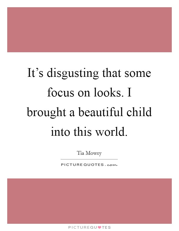 It's disgusting that some focus on looks. I brought a beautiful child into this world Picture Quote #1