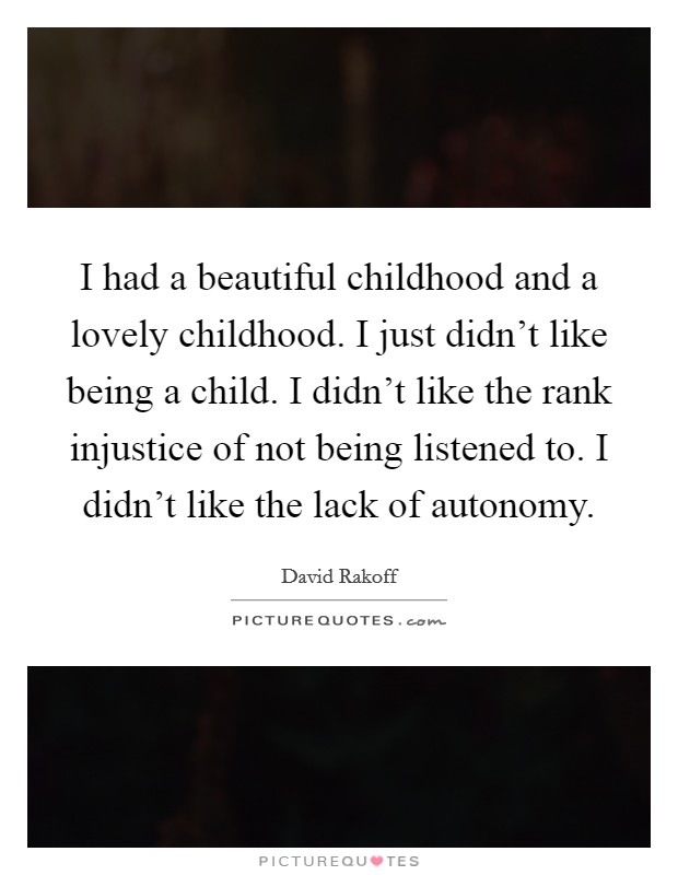 I had a beautiful childhood and a lovely childhood. I just didn't like being a child. I didn't like the rank injustice of not being listened to. I didn't like the lack of autonomy Picture Quote #1