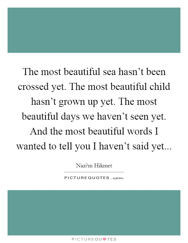 The most beautiful sea hasn't been crossed yet. The most beautiful child hasn't grown up yet. The most beautiful days we haven't seen yet. And the most beautiful words I wanted to tell you I haven't said yet Picture Quote #1