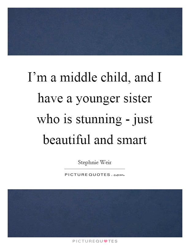 I'm a middle child, and I have a younger sister who is stunning - just beautiful and smart Picture Quote #1
