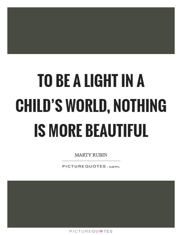 To be a light in a child's world, nothing is more beautiful Picture Quote #1