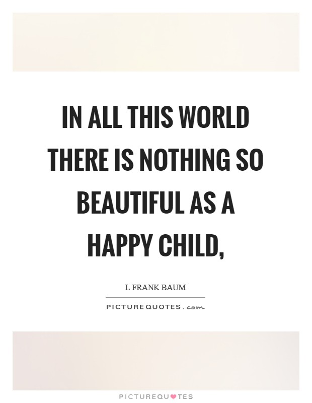 In all this world there is nothing so beautiful as a happy child, Picture Quote #1