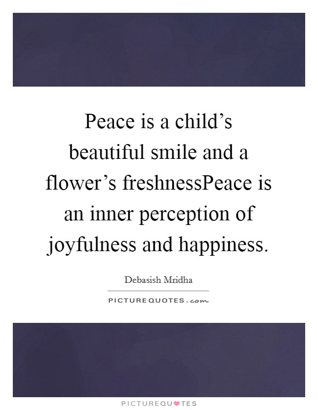 Peace is a child's beautiful smile and a flower's freshnessPeace is an inner perception of joyfulness and happiness Picture Quote #1