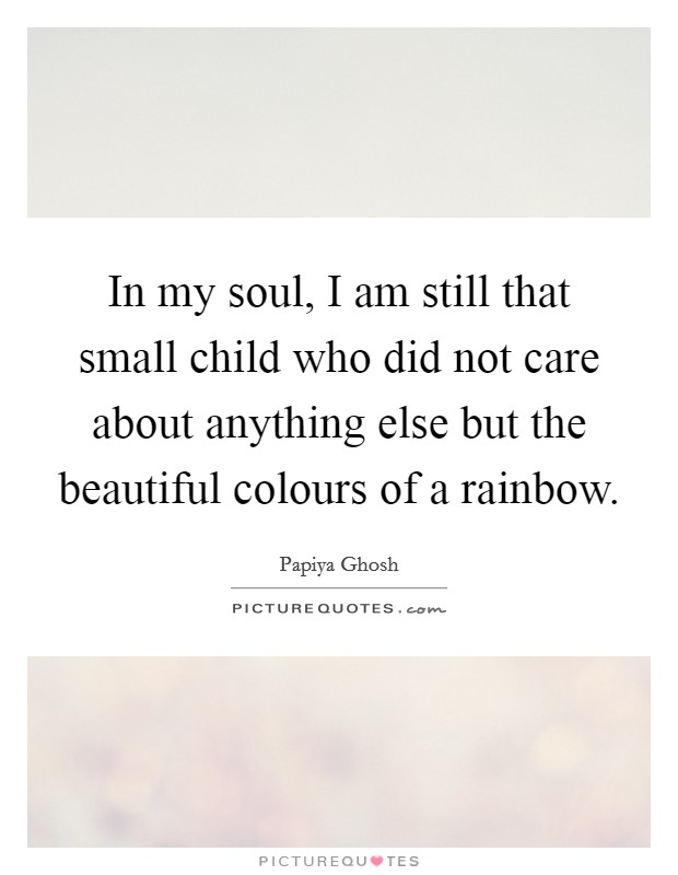 In my soul, I am still that small child who did not care about anything else but the beautiful colours of a rainbow Picture Quote #1