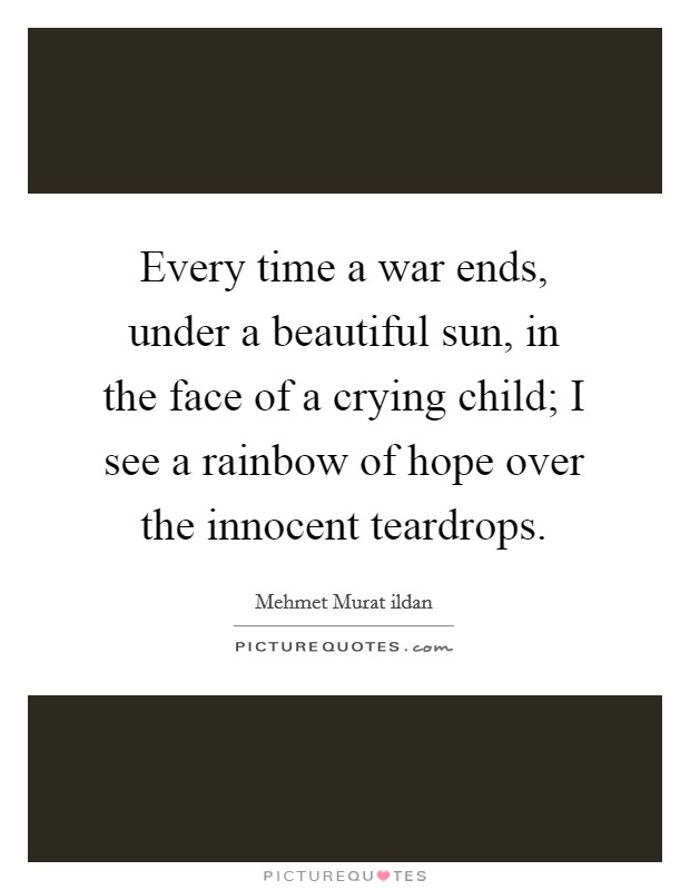 Every time a war ends, under a beautiful sun, in the face of a crying child; I see a rainbow of hope over the innocent teardrops Picture Quote #1