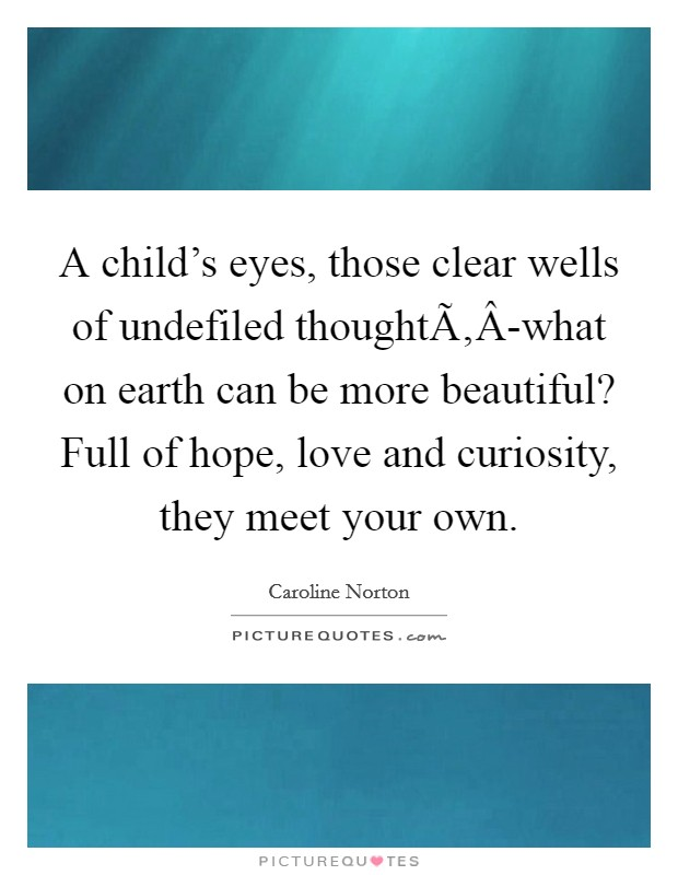 A child's eyes, those clear wells of undefiled thoughtÃ'Â-what on earth can be more beautiful? Full of hope, love and curiosity, they meet your own Picture Quote #1