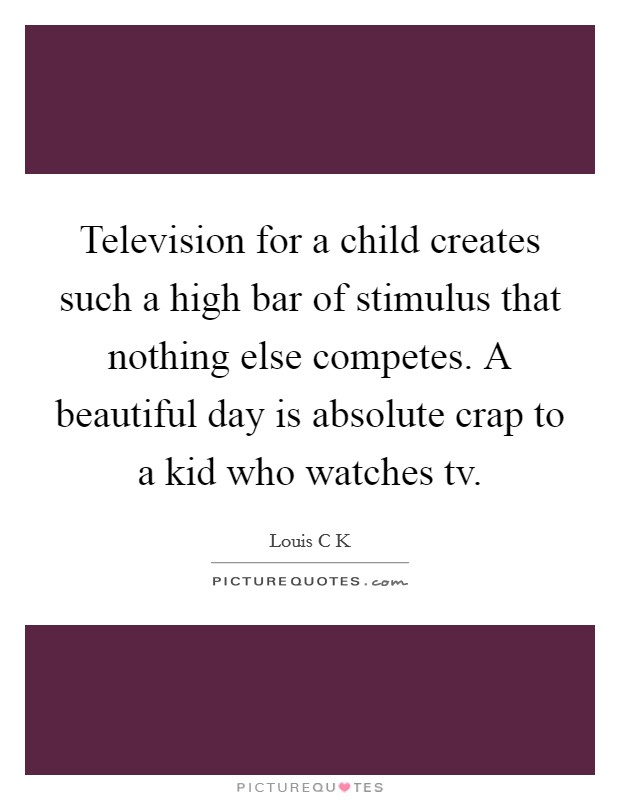 Television for a child creates such a high bar of stimulus that nothing else competes. A beautiful day is absolute crap to a kid who watches tv Picture Quote #1